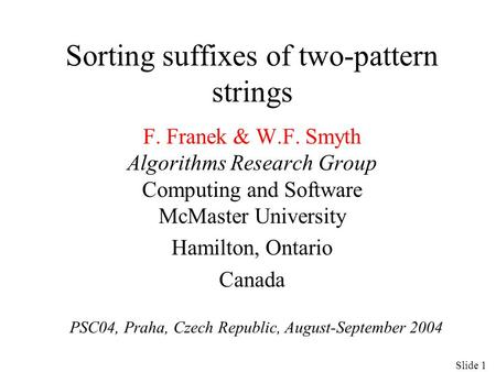 Sorting suffixes of two-pattern strings F. Franek & W.F. Smyth Algorithms Research Group Computing and Software McMaster University Hamilton, Ontario Canada.