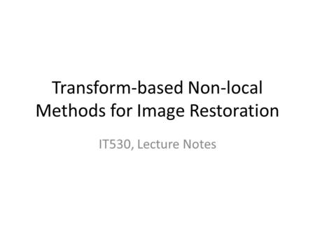Transform-based Non-local Methods for Image Restoration IT530, Lecture Notes.