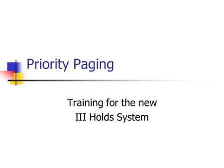 Priority Paging Training for the new III Holds System.