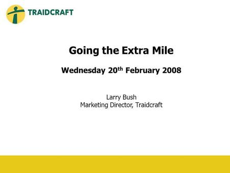 Going the Extra Mile Wednesday 20 th February 2008 Larry Bush Marketing Director, Traidcraft.