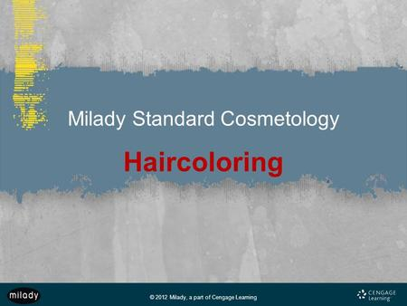 © 2012 Milady, a part of Cengage Learning Milady Standard Cosmetology Haircoloring.