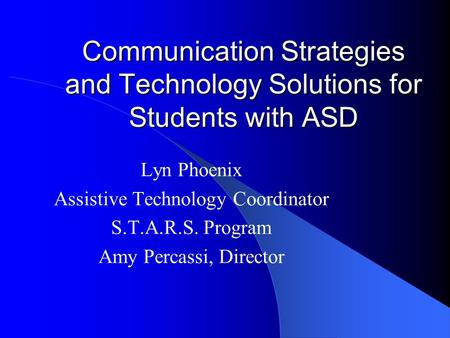 Communication Strategies and Technology Solutions for Students with ASD Lyn Phoenix Assistive Technology Coordinator S.T.A.R.S. Program Amy Percassi,