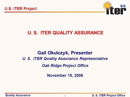 Quality Assurance U. S. ITER Project Office U.S. ITER Project 1 November 15, 2006 U. S. ITER QUALITY ASSURANCE Gail Okulczyk, Presenter U. S. ITER Quality.
