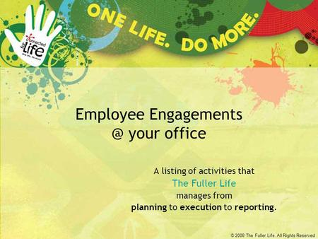 © 2008 The Fuller Life. All Rights Reserved Employee your office A listing of activities that The Fuller Life manages from planning to execution.