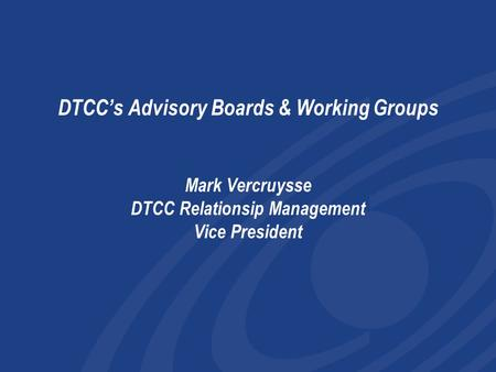 DTCC's Advisory Boards & Working Groups Mark Vercruysse DTCC Relationsip Management Vice President I only have a few minutes to overview the work of.