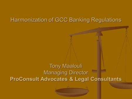 Harmonization of GCC Banking Regulations Tony Maalouli Managing Director ProConsult Advocates & Legal Consultants.
