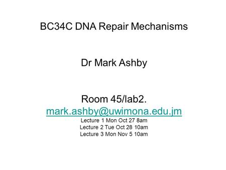 BC34C DNA Repair Mechanisms Dr Mark Ashby Room 45/lab2.  Lecture 1 Mon Oct 27 8am Lecture 2 Tue Oct.