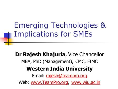 Emerging Technologies & Implications for SMEs Dr Rajesh Khajuria, Vice Chancellor MBA, PhD (Management), CMC, FIMC Western India University