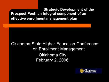 Strategic Development of the Prospect Pool: an integral component of an effective enrollment management plan Oklahoma State Higher Education Conference.