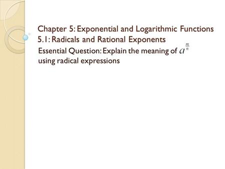 Chapter 5: Exponential and Logarithmic Functions 5.1: Radicals and Rational Exponents Essential Question: Explain the meaning of using radical expressions.