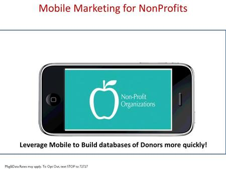 Title slide Mobile Marketing for NonProfits Leverage Mobile to Build databases of Donors more quickly! Msg&Data Rates may apply. To Opt Out, text STOP.