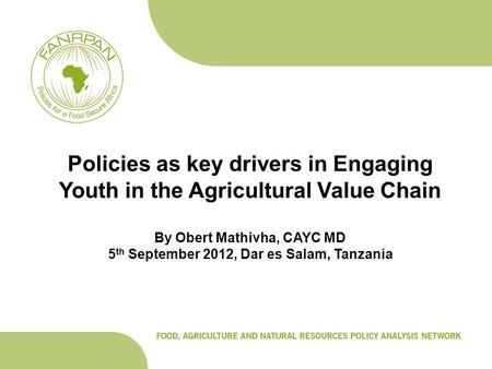 Policies as key drivers in Engaging Youth in the Agricultural Value Chain By Obert Mathivha, CAYC MD 5 th September 2012, Dar es Salam, Tanzania.