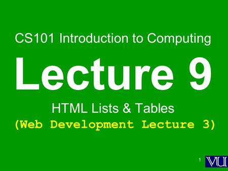 1 CS101 Introduction to Computing Lecture 9 HTML Lists & Tables (Web Development Lecture 3)
