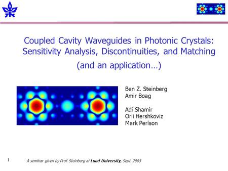 1 Coupled Cavity Waveguides in Photonic Crystals: Sensitivity Analysis, Discontinuities, and Matching (and an application…) Ben Z. Steinberg Amir Boag.