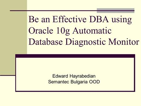 Be an Effective DBA using Oracle 10g Automatic Database Diagnostic Monitor Edward Hayrabedian Semantec Bulgaria OOD.