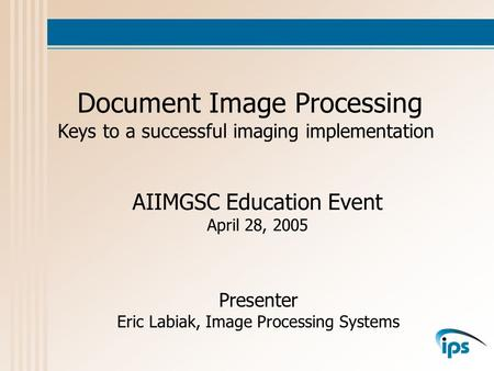 Document Image Processing Keys to a successful imaging implementation Presenter Eric Labiak, Image Processing Systems AIIMGSC Education Event April 28,