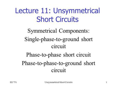 EE 751Unsymmetrical Short Circuits1 Lecture 11: Unsymmetrical Short Circuits Symmetrical Components: Single-phase-to-ground short circuit Phase-to-phase.