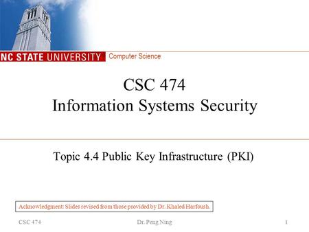 Computer Science CSC 474Dr. Peng Ning1 CSC 474 Information Systems Security Topic 4.4 Public Key Infrastructure (PKI) Acknowledgment: Slides revised from.