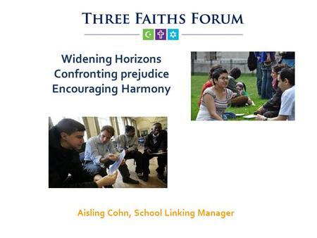Widening Horizons Confronting prejudice Encouraging Harmony Aisling Cohn, School Linking Manager.