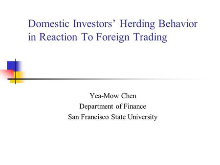 Domestic Investors Herding Behavior in Reaction To Foreign Trading Yea-Mow Chen Department of Finance San Francisco State University.