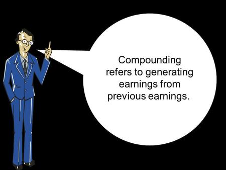 Compounding refers to generating earnings from previous earnings.