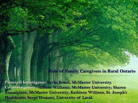 Role of Family Caregivers in Rural Ontario Principal Investigator: Kevin Brazil, McMaster University. Co-investigators: Allison Williams, McMaster University;