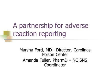 A partnership for adverse reaction reporting Marsha Ford, MD - Director, Carolinas Poison Center Amanda Fuller, PharmD – NC SNS Coordinator.