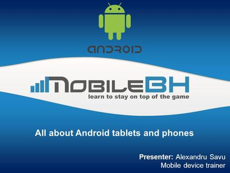 All about Android tablets and phones Presenter: Alexandru Savu Mobile device trainer.