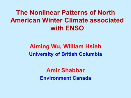 The Nonlinear Patterns of North American Winter Climate associated with ENSO Aiming Wu, William Hsieh University of British Columbia Amir Shabbar Environment.