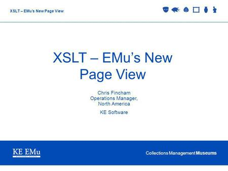 Collections Management Museums XSLT – EMus New Page View Chris Fincham Operations Manager, North America KE Software.