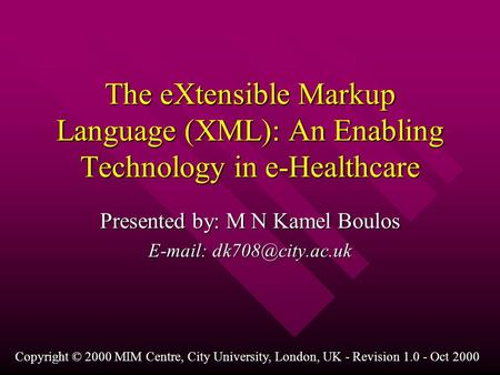 The eXtensible Markup Language (XML): An Enabling Technology in e-Healthcare Presented by: M N Kamel Boulos   Copyright © 2000 MIM.
