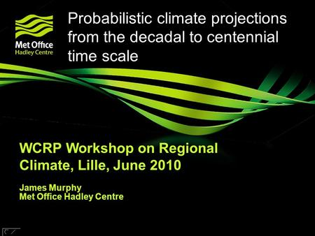 © UKCIP 2006 © Crown copyright Met Office Probabilistic climate projections from the decadal to centennial time scale WCRP Workshop on Regional Climate,