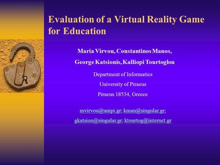 Evaluation of a Virtual Reality Game for Education Maria Virvou, Constantinos Manos, George Katsionis, Kalliopi Tourtoglou Department of Informatics University.