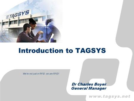Introduction to TAGSYS Dr Charles Boyer General Manager Were not just in RFID, we are RFID!