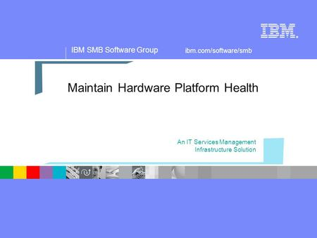 IBM SMB Software Group ® ibm.com/software/smb Maintain Hardware Platform Health An IT Services Management Infrastructure Solution.