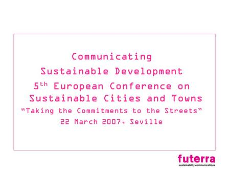 Communicating Sustainable Development 5 th European Conference on Sustainable Cities and Towns Taking the Commitments to the Streets 22 March 2007, Seville.
