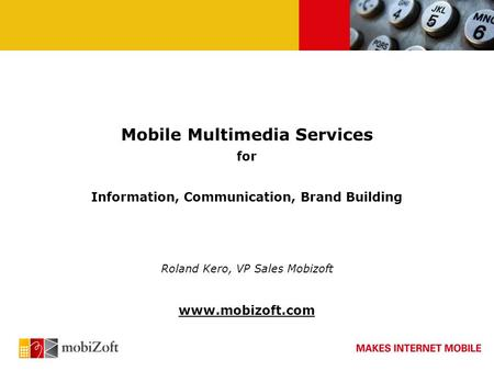 Mobile Multimedia Services for Information, Communication, Brand Building Roland Kero, VP Sales Mobizoft www.mobizoft.com.