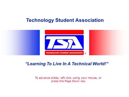 Technology Student Association Learning To Live In A Technical World! To advance slides, left click using your mouse, or press the Page Down key.
