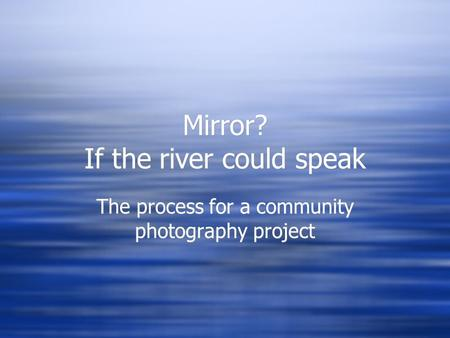 Mirror? If the river could speak The process for a community photography project.