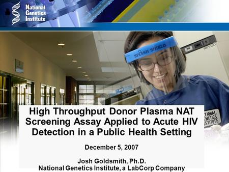 High Throughput Donor Plasma NAT Screening Assay Applied to Acute HIV Detection in a Public Health Setting December 5, 2007 Josh Goldsmith, Ph.D. National.