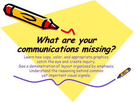 What are your communications missing? What are your communications missing? Learn how copy, color, and appropriate graphics catch the eye and create inquiry.