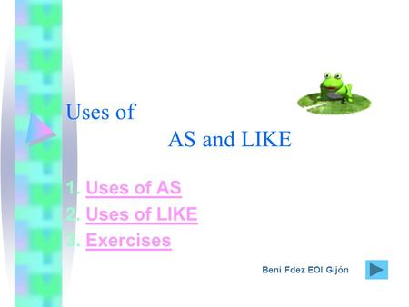 Uses of AS and LIKE 1. Uses of ASUses of AS 2. Uses of LIKEUses of LIKE 3. ExercisesExercises Beni Fdez EOI Gijón.