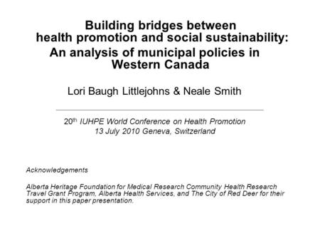 Building bridges between health promotion and social sustainability: An analysis of municipal policies in Western Canada Lori Baugh Littlejohns & Neale.