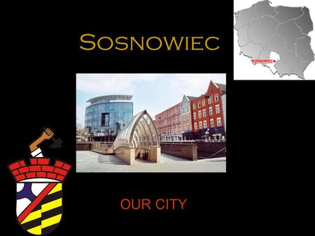 Sosnowiec OUR CITY. WHERE IS SOSNOWIEC? mmm Sosnowiec is a city in southern Poland, situated in Silesia Province. Sosnowiec belongs to the Silesian Metropolis.