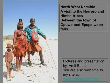 Pictures and presentation by: Amit Bahat You are also welcome to my site at: www.s-bahat.com/amit North West Namibia A visit to the Herrero and Himba tribes.