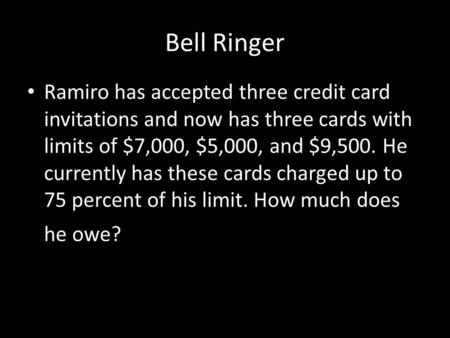 Bell Ringer Ramiro has accepted three credit card invitations and now has three cards with limits of $7,000, $5,000, and $9,500. He currently has these.