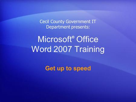 Microsoft ® Office Word 2007 Training Get up to speed Cecil County Government IT Department presents: