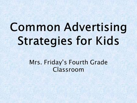 Common Advertising Strategies for Kids Mrs. Fridays Fourth Grade Classroom.