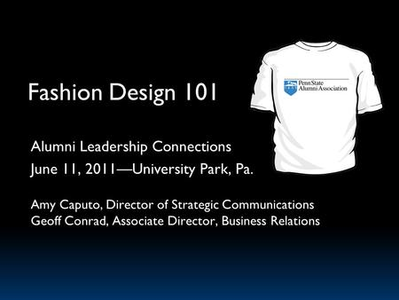 Fashion Design 101 Alumni Leadership Connections June 11, 2011University Park, Pa. Amy Caputo, Director of Strategic Communications Geoff Conrad, Associate.