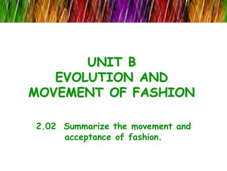 UNIT B EVOLUTION AND MOVEMENT OF FASHION 2.02 Summarize the movement and acceptance of fashion.
